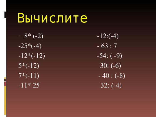Вычислите 8* (-2) -12:(-4) -25*(-4) - 63 : 7 -12*(-12) -54: ( -9) 5*(-12) 30: (-6) 7*(-11) - 40 : (-8) -11* 25 32: (-4)