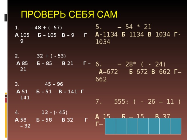 ПРОВЕРЬ СЕБЯ САМ 5. – 54 * 21  А -1134 Б 1134 В 1034 Г -1034    6. – 28* ( - 24)  А –672 Б 672 В 662 Г – 662     7. 555: ( - 26 – 11 )  А 15 Б – 15 В 37 Г – 37     1. – 48 + (- 57) А 105 Б – 105 В – 9 Г 9 2. 32 + ( - 53)  А 85 Б – 85 В 21 Г – 21 3. 45 – 96  А 51 Б – 51 В – 141 Г 141 4. 13 – (- 45) А 58 Б – 58 В 32 Г – 32