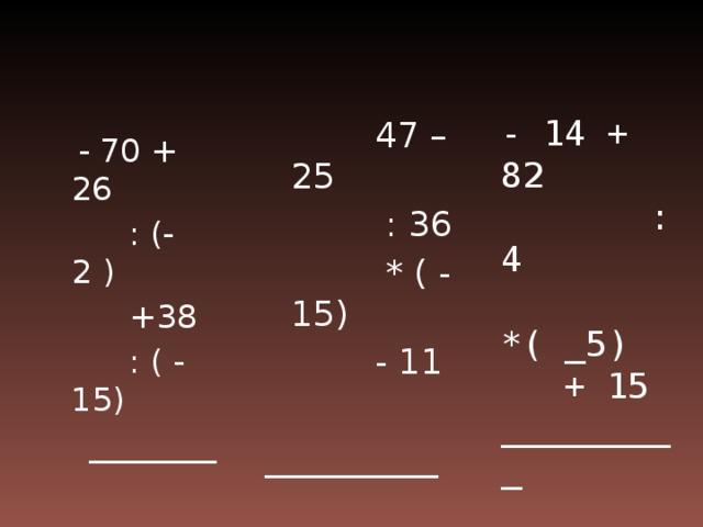 - 14 + 82  :4  *( _5)  + 15  _________  47 – 25  : 36  * ( - 15)  - 11 __________  - 70 + 26  : (- 2 )  +38  : ( - 15)  ________
