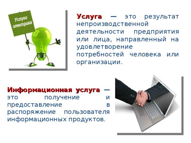Услуга — это результат непроизводственной деятельности предприятия или лица, направленный на удовлетворение потребностей человека или организации. Информационная услуга — это получение и предоставление в распоряжение пользователя информационных продуктов.