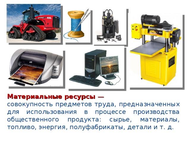 Материальные ресурсы — совокупность предметов труда, предназначенных для использования в процессе производства общественного продукта: сырье, материалы, топливо, энергия, полуфабрикаты, детали и т. д.