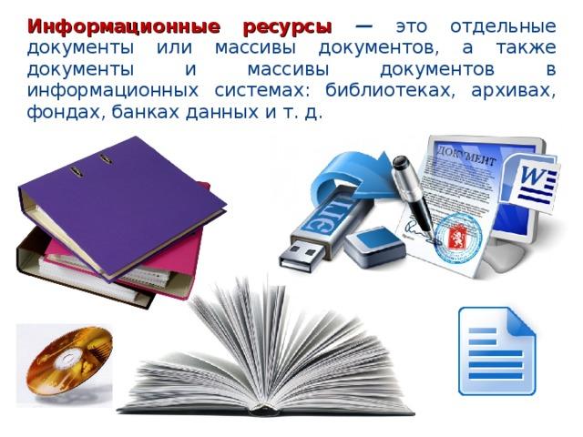 Информационные ресурсы — это отдельные документы или массивы документов, а также документы и массивы документов в информационных системах: библиотеках, архивах, фондах, банках данных и т. д.