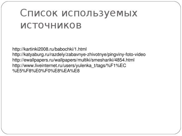 Список используемых источников http://kartinki2008.ru/babochki/1.html http://katyaburg.ru/razdely/zabavnye-zhivotnye/pingviny-foto-video http://ewallpapers.ru/wallpapers/multiki/smeshariki/4854.html http://www.liveinternet.ru/users/yulenka_t/tags/%F1%EC%E5%F8%E0%F0%E8%EA%E8