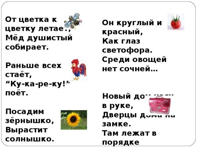 """От цветка к цветку летает, Мёд душистый собирает.  Раньше всех стаёт, """" Ку-ка-ре-ку!"""" поёт.  Посадим зёрнышко, Вырастит солнышко.    Он круглый и красный, Как глаз светофора. Среди овощей нет сочней…   Новый дом несу в руке, Дверцы дома на замке. Там лежат в порядке Книжке и тетрадки."""