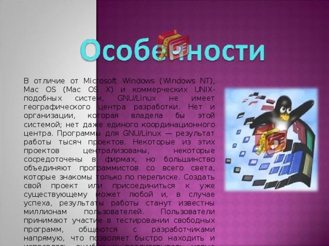 В отличие от Microsoft Windows (Windows NT), Mac OS (Mac OS X) и коммерческих UNIX-подобных систем, GNU/Linux не имеет географического центра разработки. Нет и организации, которая владела бы этой системой; нет даже единого координационного центра. Программы для GNU/Linux — результат работы тысяч проектов. Некоторые из этих проектов централизованы, некоторые сосредоточены в фирмах, но большинство объединяют программистов со всего света, которые знакомы только по переписке. Создать свой проект или присоединиться к уже существующему может любой и, в случае успеха, результаты работы станут известны миллионам пользователей. Пользователи принимают участие в тестировании свободных программ, общаются с разработчиками напрямую, что позволяет быстро находить и исправлять ошибки и реализовывать новые возможности.
