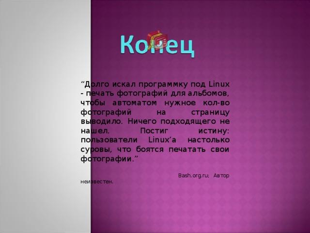 """"""" Долго искал программку под Linux - печать фотографий для альбомов, чтобы автоматом нужное кол-во фотографий на страницу выводило.  Ничего подходящего не нашел . Постиг истину: пользователи Linux' а настолько суровы, что боятся печатать свои фотографии .""""  Bash.org.ru; Автор неизвестен."""