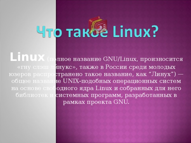 """Linux (полное название GNU/Linux, произносится «гну слэш ли́нукс», также в России среди молодых юзеров распространено такое название, как """" Линух """" ) — общее название UNIX-подобных операционных систем на основе свободного ядра Linux и собранных для него библиотек и системных программ, разработанных в рамках проекта GNU."""