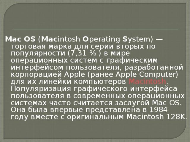 Mac OS ( Mac intosh O perating S ystem)— торговая марка для серии вторых по популярности (7,31% ) в мире операционных систем с графическим интерфейсом пользователя, разработанной корпорацией Apple (ранее Apple Computer) для их линейки компьютеров Macintosh . Популяризация графического интерфейса пользователя в современных операционных системах часто считается заслугой Mac OS. Она была впервые представлена в 1984 году  вместе с оригинальным Macintosh 128K.