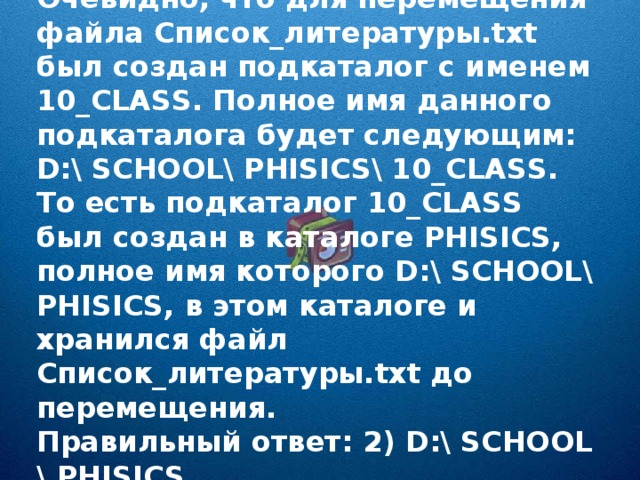 Очевидно, что для перемещения файла Список_литературы.txt был создан подкаталог с именем 10_CLASS. Полное имя данного подкаталога будет следующим: D:\ SCHOOL\ PHISICS\ 10_CLASS. То есть подкаталог 10_CLASS был создан в каталоге PHISICS, полное имя которого D:\ SCHOOL\ PHISICS, в этом каталоге и хранился файл Список_литературы. txt до перемещения. Правильный ответ: 2) D:\ SCHOOL \ PHISICS.