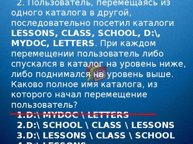 2. Пользователь, перемещаясь из одного каталога в другой, последовательно посетил каталоги LESSONS , CLASS , SCHOOL , D :\, MYDOC , LETTERS . При каждом перемещении пользователь либо спускался в каталог на уровень ниже, либо поднимался на уровень выше. Каково полное имя каталога, из которого начал перемещение пользователь?