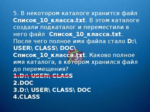5. В некотором каталоге хранится файл Список_10_класса. txt . В этом каталоге создали подкаталог и переместили в него файл Список_10_класса. txt . После чего полное имя файла стало D:\ USER\ CLASS\ DOC\ Список_10_класса. txt . Каково полное имя каталога, в котором хранился файл до перемещения?
