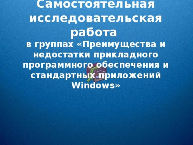 Самостоятельная исследовательская работа в группах «Преимущества и недостатки прикладного программного обеспечения и стандартных приложений Windows »