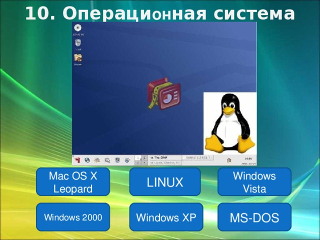 10 . Операци он ная система LINUX Mac OS X Leopard Windows Vista Windows 2000 Windows XP MS-DOS