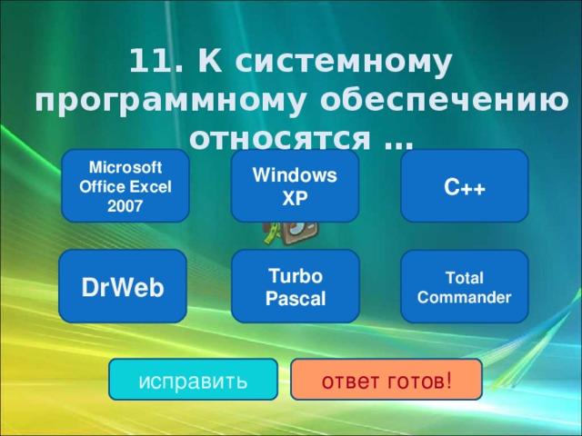 11. К системному программному обеспечению относятся … Windows XP C++ Microsoft Office Excel 2007 DrWeb Turbo Pascal Total Commander исправить ответ готов!