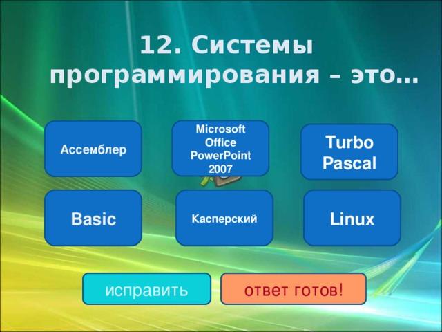 1 2. Системы программирования – это… Microsoft Office PowerPoint 2007 Ассемблер Turbo Pascal Basic Касперский Linux исправить ответ готов!