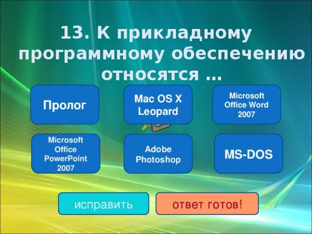 1 3. К прикладному программному обеспечению относятся … Microsoft Office Word 2007 Mac OS X Leopard Пролог Microsoft Office PowerPoint 2007 MS-DOS Adobe Photoshop исправить ответ готов!
