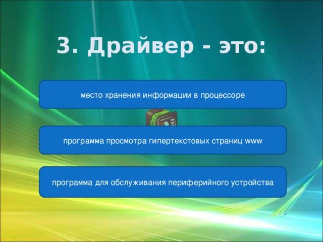 3. Драйвер - это:  место хранения информации в процессоре программа просмотра гипертекстовых страниц www программа для обслуживания периферийного устройства