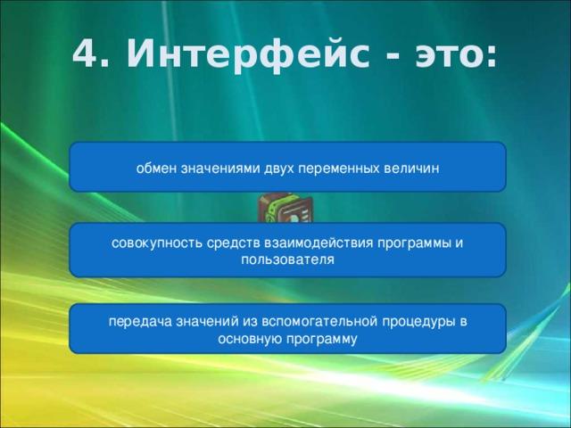 4. Интерфейс - это: обмен значениями двух переменных величин совокупность средств взаимодействия программы и пользователя передача значений из вспомогательной процедуры в основную программу