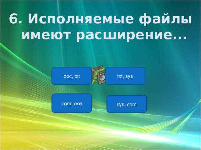 6. Исполняемые файлы имеют расширение...  txt, sys doc, txt com, exe sys, com