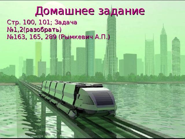 Домашнее задание Стр. 100, 101; Задача №1,2(разобрать) № 163, 165, 289 (Рымкевич А.П.)