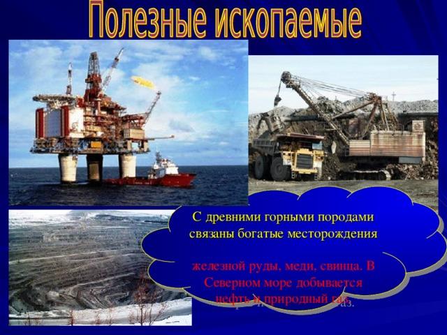 С древними горными породами связаны богатые месторождения железной руды, меди, свинца. В Северном море добывается нефть и природный газ.