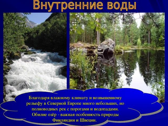 Благодаря влажному климату и возвышенному рельефу в Северной Европе много небольших, но полноводных рек с порогами и водопадами. Обилие озёр - важная особенность природы Финляндии и Швеции.