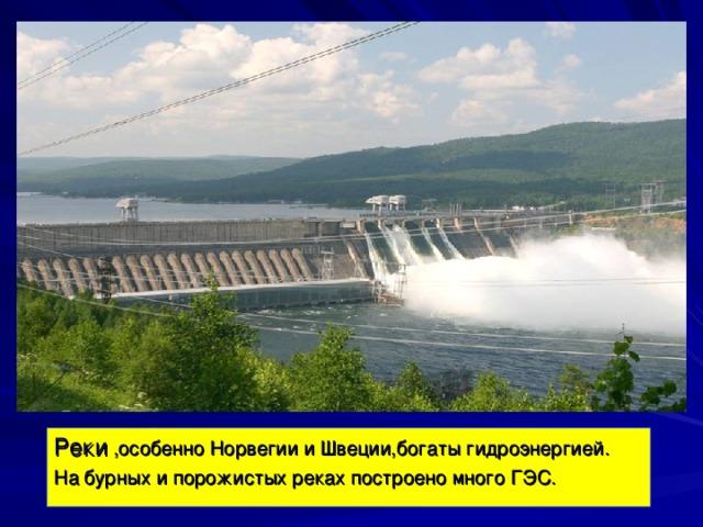 Реки  , особенно Норвегии и Швеции , богаты гидроэнергией . На бурных и порожистых реках построено много ГЭС .