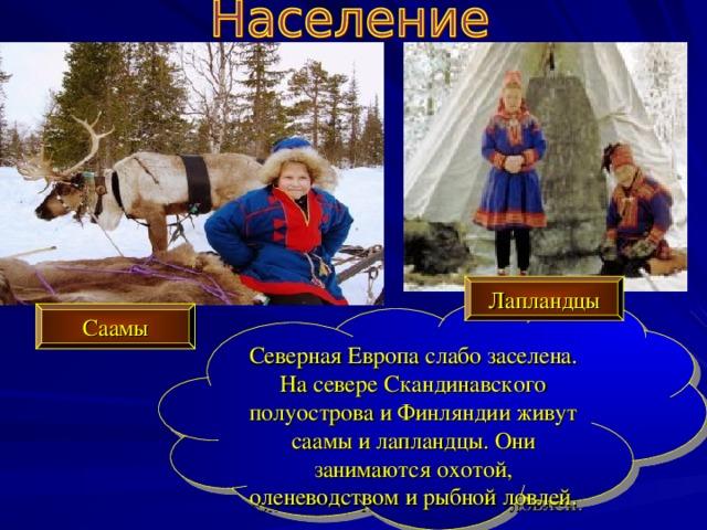 Лапландцы Северная Европа слабо заселена. На севере Скандинавского полуострова и Финляндии живут саамы и лапландцы. Они занимаются охотой, оленеводством и рыбной ловлей. Саамы