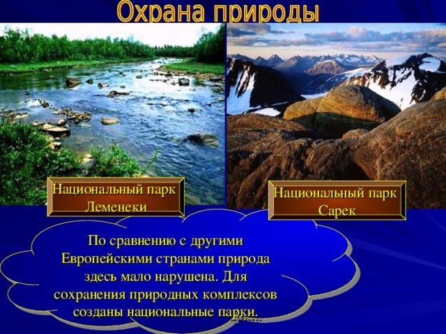 Национальный парк Леменеки Национальный парк Сарек По сравнению с другими Европейскими странами природа здесь мало нарушена. Для сохранения природных комплексов созданы национальные парки.