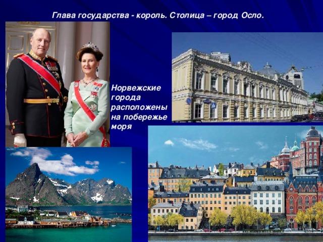 Глава государства - король. Столица – город Осло. Норвежские города расположены на побережье моря