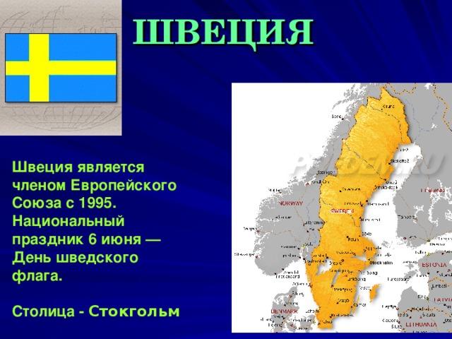 ШВЕЦИЯ Швеция является членом Европейского Союза с 1995. Национальный праздник 6 июня — День шведского флага.  Столица - Стокгольм