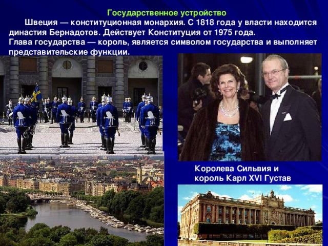 Государственное устройство  Швеция — конституционная монархия. С 1818 года у власти находится династия Бернадотов. Действует Конституция от 1975 года. Глава государства — король, является символом государства и выполняет представительские функции.  Королева Сильвия и король Карл XVI Густав