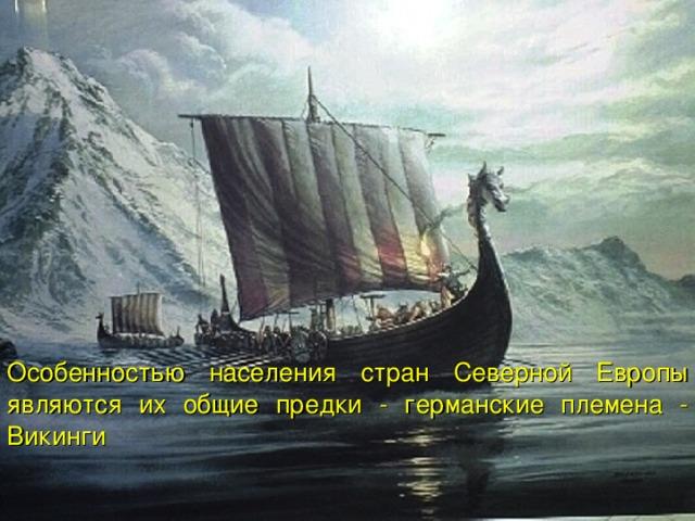 Особенностью населения стран Северной Европы являются их общие предки - германские племена - Викинги