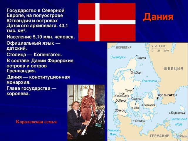 Государство в Северной Европе, на полуострове Ютландия и островах Датского архипелага. 43,1 тыс. км ² . Население 5,19 млн. человек. Официальный язык — датский. Столица — Копенгаген. В составе Дании Фарерские острова и остров Гренландия .  Дания — конституционная монархия. Глава государства — королева.  Дания Королевская семья