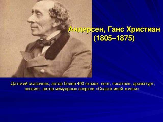 Андерсен, Ганс Христиан  (1805–1875) Датский сказочник, автор более 400 сказок, поэт, писатель, драматург, эссеист, автор мемуарных очерков «Сказка моей жизни»