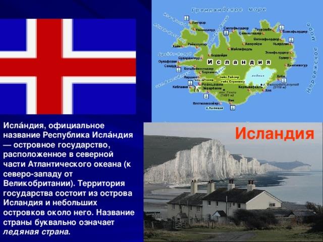 Исла́ндия, официальное название Республика Исла́ндия— островное государство, расположенное в северной части Атлантического океана (к северо-западу от Великобритании). Территория государства состоит из острова Исландия и небольших островков около него. Название страны буквально означает ледяная страна . Исландия