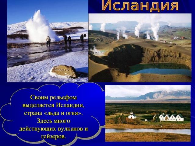 Своим рельефом выделяется Исландия, страна «льда и огня». Здесь много действующих вулканов и гейзеров .