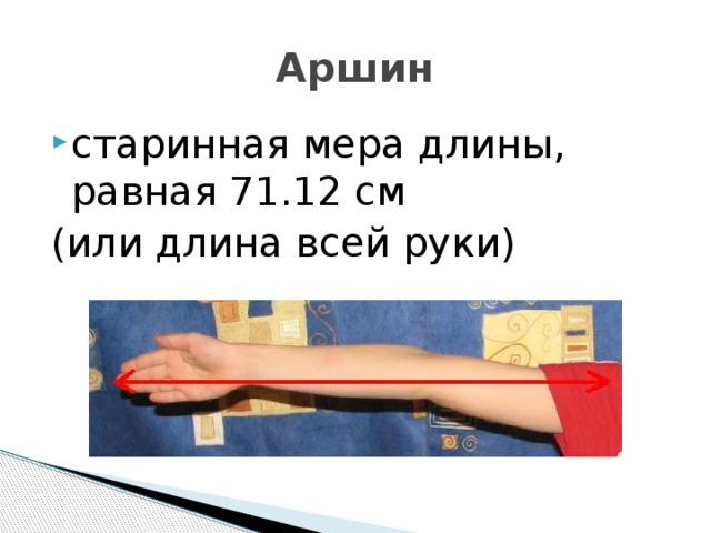 Аршин старинная мера длины, равная 71.12 см (или длина всей руки)
