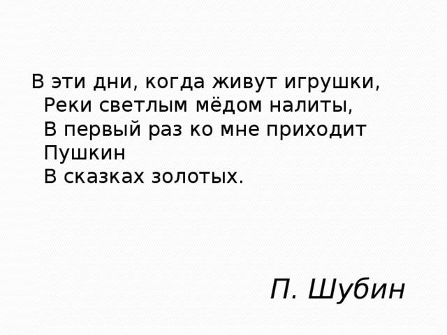 В эти дни, когда живут игрушки,  Реки светлым мёдом налиты,  В первый раз ко мне приходит Пушкин  В сказках золотых.   П. Шубин