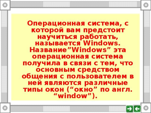 """Операционная система, с которой вам предстоит научиться работать, называется Windows . Название """"Windows"""" эта операционная система получила в связи с тем, что основным средством общения с пользователем в ней являются различные типы окон ( """" окно """" по англ. """"window"""" )."""
