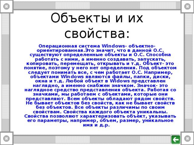 Объекты и их свойства : Операционная система Windows - объектно- ориентированная.Это значит, что в данной О.С. существуют определенные объекты и О.С. Способна работать с ними, а именно создавать, запускать, копировать, перемещать, открывать и т.д. Объект- это понятие, поэтому у него нет определения. Под объектом следует понимать все, с чем работает О.С. Например, объектами Windows являются файлы, папки, диски, окна и т.д. Любой объект в Widows представлен наглядно, а именно снабжен значком. Значок- это наглядное средство представления объекта. Работая со значками, мы работаем с объектами, которые они представляют. Всем объекты обладают рядом свойств. Не бывает объектов без свойств, как не бывает свойств без объектов. Все объекты различимы по своим свойствам. Свойства каждого объекта уникальны. Свойства позволяют характеризовать объект, указывать его параметры, например, объем, размер, уникальное имя и д.р.