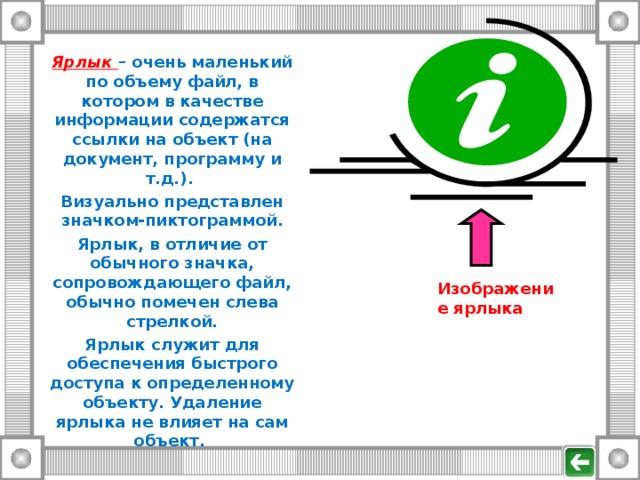 Ярлык – очень маленький по объему файл, в котором в качестве информации содержатся ссылки на объект (на документ, программу и т.д.). Визуально представлен значком-пиктограммой. Ярлык, в отличие от обычного значка, сопровождающего файл, обычно помечен слева стрелкой. Ярлык служит для обеспечения быстрого доступа к определенному объекту. Удаление ярлыка не влияет на сам объект. Изображение ярлыка