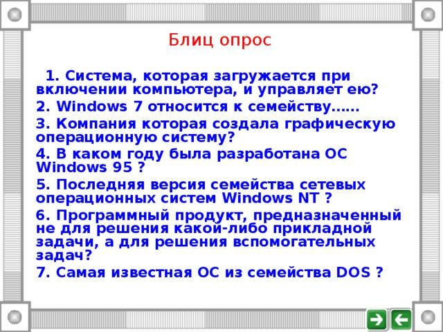 Блиц опрос   1. Система, которая загружается при включении компьютера, и управляет ею?  2. Windows 7 относится к семейству……  3. Компания которая создала графическую операционную систему?  4. В каком году была разработана ОС Windows 95 ?  5. Последняя версия семейства сетевых операционных систем Windows NT ?  6. Программный продукт, предназначенный не для решения какой-либо прикладной задачи, а для решения вспомогательных задач?  7. Самая известная ОС из семейства D OS ?