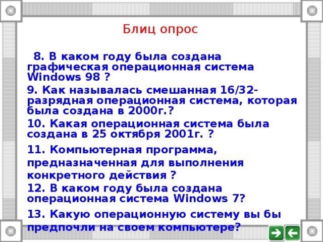 Блиц опрос   8. В каком году была создана графическая операционная система  Windows 98 ?  9. Как называлась смешанная 16/32-разрядная операционная система, которая была создана в 2000г.?  10. Какая операционная система была создана в 25 октября 2001г. ?  11. Компьютерная программа, предназначенная для выполнения конкретного действия ?  12. В каком году была создана операционная система Windows 7?  13. Какую операционную систему вы бы предпочли на своем компьютере?