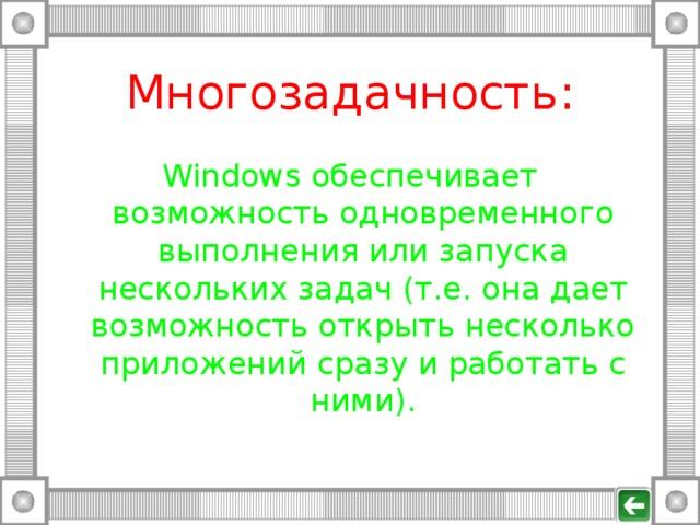 Многозадачность: Windows обеспечивает возможность одновременного выполнения или запуска нескольких задач (т.е. она дает возможность открыть несколько приложений сразу и работать с ними).