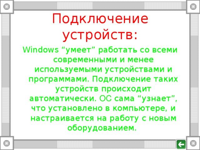 """Подключение устройств: Windows  """" умеет """" работать со всеми современными и менее используемыми устройствами и программами. Подключение таких устройств происходит автоматически. ОС сама """" узнает """" , что установлено в компьютере, и настраивается на работу с новым оборудованием."""