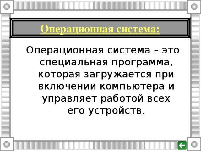 Операционная система : Операционная система – это специальная программа, которая загружается при включении компьютера и управляет работой всех его устройств.