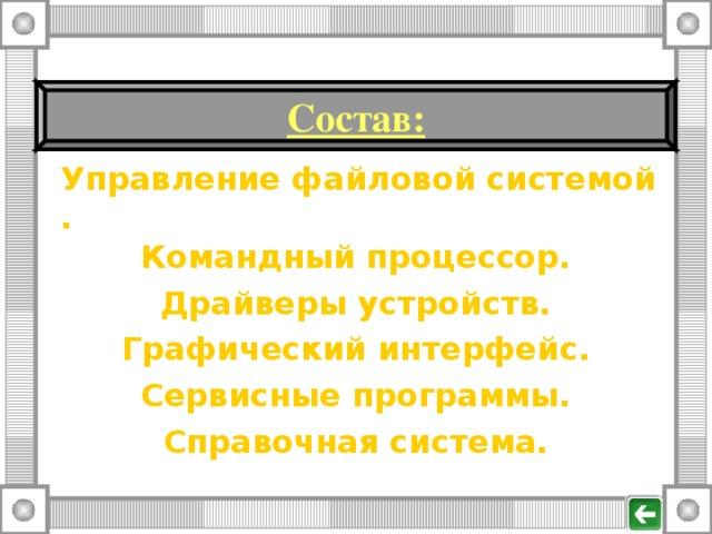 Состав : Управление файловой системой. Командный процессор. Драйверы устройств. Графический интерфейс. Сервисные программы. Справочная система.