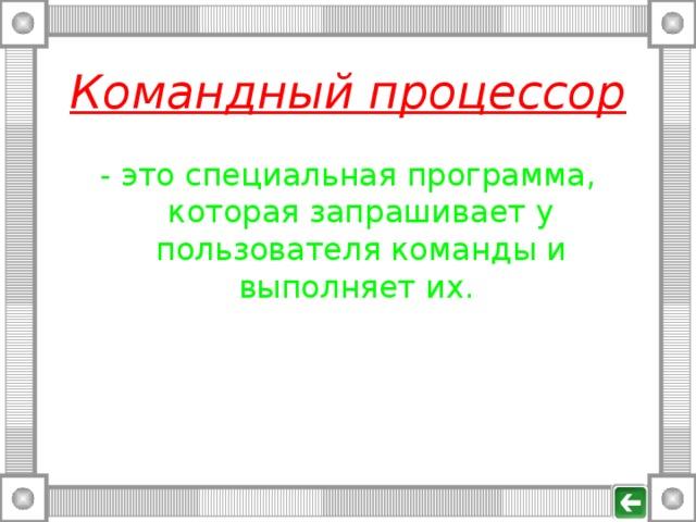 Командный процессор - это специальная программа, которая запрашивает у пользователя команды и выполняет их.