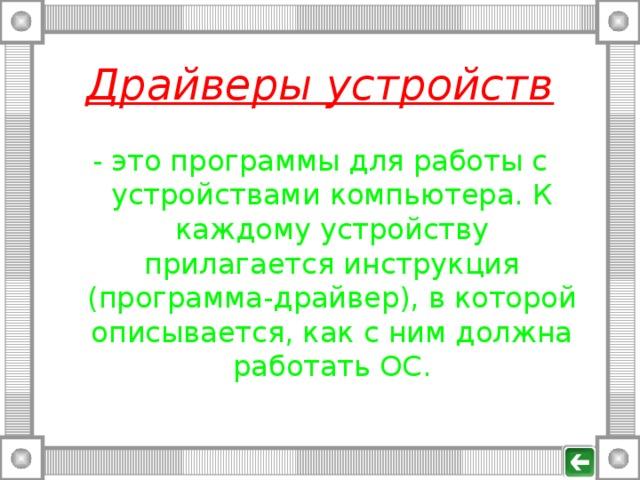 Драйверы устройств - это программы для работы с устройствами компьютера. К каждому устройству прилагается инструкция (программа-драйвер), в которой описывается, как с ним должна работать ОС.